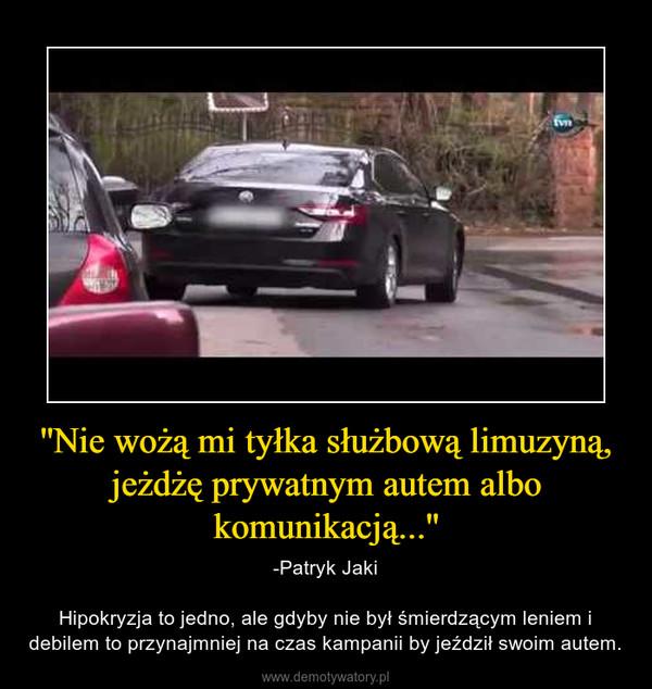 ''Nie wożą mi tyłka służbową limuzyną, jeżdżę prywatnym autem albo komunikacją...'' – -Patryk JakiHipokryzja to jedno, ale gdyby nie był śmierdzącym leniem i debilem to przynajmniej na czas kampanii by jeździł swoim autem.