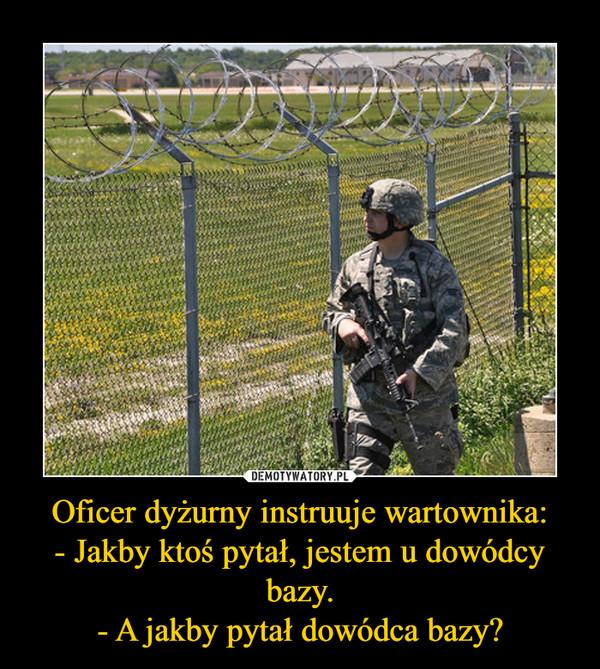 Oficer dyżurny instruuje wartownika:- Jakby ktoś pytał, jestem u dowódcy bazy.- A jakby pytał dowódca bazy? –