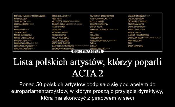 Lista polskich artystów, którzy poparli ACTA 2 – Ponad 50 polskich artystów podpisało się pod apelem do europarlamentarzystów, w którym proszą o przyjęcie dyrektywy, która ma skończyć z piractwem w sieci