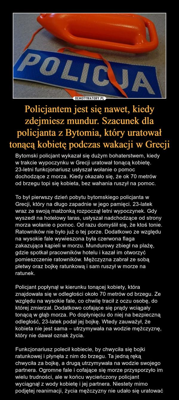 Policjantem jest się nawet, kiedy zdejmiesz mundur. Szacunek dla policjanta z Bytomia, który uratował tonącą kobietę podczas wakacji w Grecji – Bytomski policjant wykazał się dużym bohaterstwem, kiedy w trakcie wypoczynku w Grecji uratował tonącą kobietę. 23-letni funkcjonariusz usłyszał wołanie o pomoc dochodzące z morza. Kiedy okazało się, że ok 70 metrów od brzegu topi się kobieta, bez wahania ruszył na pomoc.To był pierwszy dzień pobytu bytomskiego policjanta w Grecji, który na długo zapadnie w jego pamięci. 23-latek wraz ze swoją małżonką rozpoczął letni wypoczynek. Gdy wyszedł na hotelowy taras, usłyszał nadchodzące od strony morza wołanie o pomoc. Od razu domyślił się, że ktoś tonie. Ratowników nie było już o tej porze. Dodatkowo ze względu na wysokie fale wywieszona była czerwona flaga zakazująca kąpieli w morzu. Mundurowy zbiegł na plażę, gdzie spotkał pracowników hotelu i kazał im otworzyć pomieszczenie ratowników. Mężczyzna zabrał ze sobą płetwy oraz bojkę ratunkową i sam ruszył w morze na ratunek.Policjant popłynął w kierunku tonącej kobiety, która znajdowała się w odległości około 70 metrów od brzegu. Ze względu na wysokie fale, co chwilę tracił z oczu osobę, do której zmierzał. Dodatkowo cofające się prądy wciągały tonącą w głąb morza. Po dopłynięciu do niej na bezpieczną odległość, 23-latek podał jej bojkę. Wtedy zauważył, że kobieta nie jest sama – utrzymywała na wodzie mężczyznę, który nie dawał oznak życia.Funkcjonariusz polecił kobiecie, by chwyciła się bojki ratunkowej i płynęła z nim do brzegu. Ta jedną ręką chwyciła za bojkę, a drugą utrzymywała na wodzie swojego partnera. Ogromne fale i cofające się morze przysporzyło im wielu trudności, ale w końcu wycieńczony policjant wyciągnął z wody kobietę i jej partnera. Niestety mimo podjętej reanimacji, życia mężczyzny nie udało się uratować