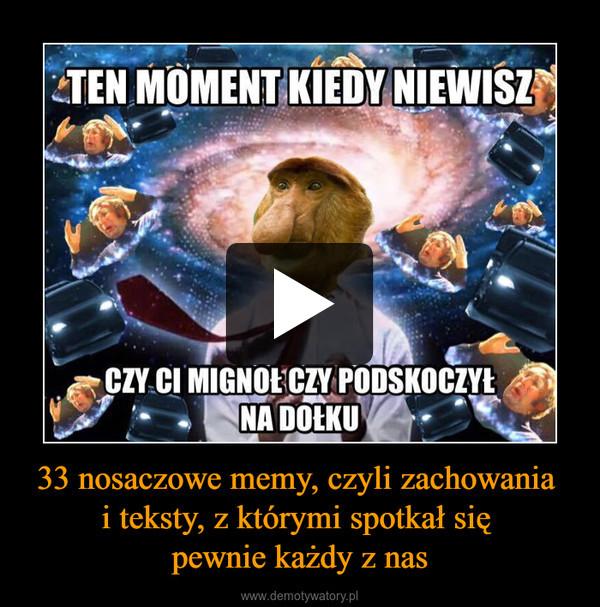 33 nosaczowe memy, czyli zachowania i teksty, z którymi spotkał się pewnie każdy z nas –