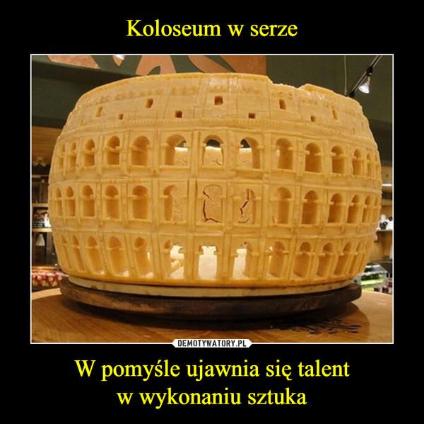 W pomyśle ujawnia się talentw wykonaniu sztuka –