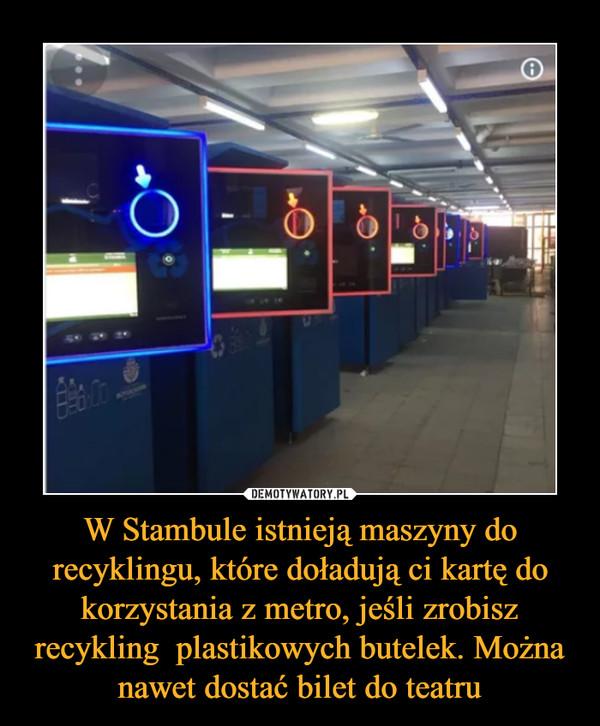 W Stambule istnieją maszyny do recyklingu, które doładują ci kartę do korzystania z metro, jeśli zrobisz recykling  plastikowych butelek. Można nawet dostać bilet do teatru –
