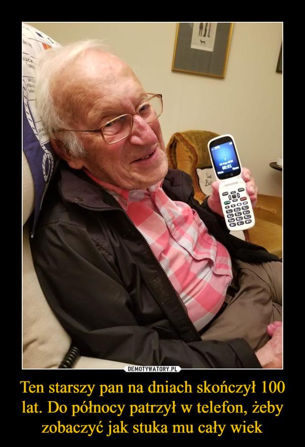 Ten starszy pan na dniach skończył 100 lat. Do północy patrzył w telefon, żeby zobaczyć jak stuka mu cały wiek –