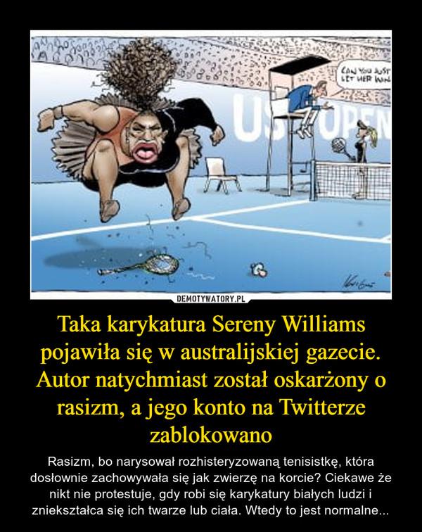 Taka karykatura Sereny Williams pojawiła się w australijskiej gazecie. Autor natychmiast został oskarżony o rasizm, a jego konto na Twitterze zablokowano – Rasizm, bo narysował rozhisteryzowaną tenisistkę, która dosłownie zachowywała się jak zwierzę na korcie? Ciekawe że nikt nie protestuje, gdy robi się karykatury białych ludzi i zniekształca się ich twarze lub ciała. Wtedy to jest normalne...