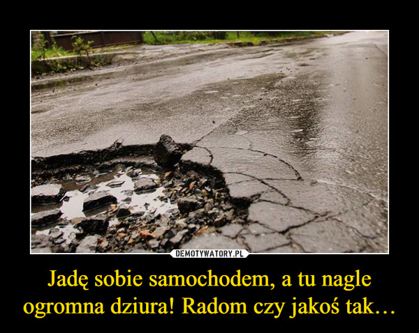 Jadę sobie samochodem, a tu nagle ogromna dziura! Radom czy jakoś tak… –