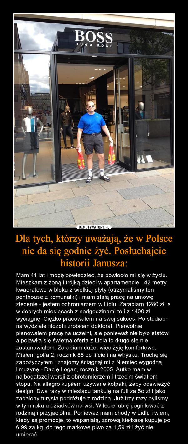 Dla tych, którzy uważają, że w Polsce nie da się godnie żyć. Posłuchajcie historii Janusza: – Mam 41 lat i mogę powiedziec, że powiodło mi się w życiu. Mieszkam z żoną i trójką dzieci w apartamencie - 42 metry kwadratowe w bloku z wielkiej płyty (otrzymaliśmy ten penthouse z komunalki) i mam stałą pracę na umowę zlecenie - jestem ochroniarzem w Lidlu. Zarabiam 1280 zł, a w dobrych miesiącach z nadgodzinami to i z 1400 zł wyciągnę. Ciężko pracowałem na swój sukces. Po studiach na wydziale filozofii zrobiłem doktorat. Pierwotnie planowałem pracę na uczelni, ale ponieważ nie było etatów, a pojawiła się świetna oferta z Lidia to długo się nie zastanawiałem. Zarabiam dużo, więc żyję komfortowo. Miałem golfa 2, rocznik 88 po lifcie i na wtrysku. Trochę się zapożyczyłem i znajomy ściągnął mi z Niemiec wygodną limuzynę - Dacię Logan, rocznik 2005. Autko mam w najbogatszej wersji z obrotomierzem i trzecim światłem stopu. Na allegro kupiłem używane kołpaki, żeby odświeżyć design. Dwa razy w miesiącu tankuję na fuli za 5o zł i jako zapalony turysta podróżuję z rodziną. Już trzy razy byliśmy w tym roku u dziadków na wsi. W lecie lubię pogrillować z rodziną i przyjaciółmi. Ponieważ mam chody w Lidlu i wiem, kiedy są promocje, to wspaniałą, zdrową kiełbasę kupuje po 6.99 za kg, do tego markowe piwo za 1,59 zł i żyć nie umierać