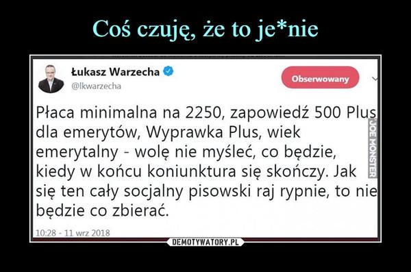 –  Łukasz Warzecha @lkwarzechd Płaca minimalna na 2250, zapowiedź 500 Plus dla emerytów, Wyprawka Plus, wiek emerytalny - wolę nie myśleć, co będzie, kiedy w końcu koniunktura się skończy. Jak się ten cały socjalny pisowski raj rypnie, to nie będzie co zbierać.