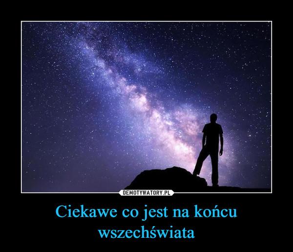 Ciekawe co jest na końcu wszechświata –