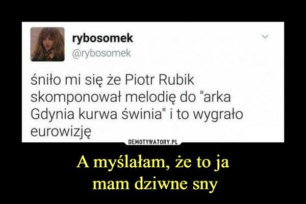 """A myślałam, że to ja mam dziwne sny –  rybosomek@rybosomekśniło mi się że Piotr Rubikskomponował melodię do """"arkaGdynia kurwa świnia"""" i to wygrałoeurowizję"""