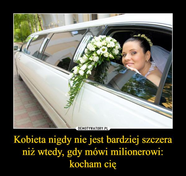 Kobieta nigdy nie jest bardziej szczera niż wtedy, gdy mówi milionerowi: kocham cię –