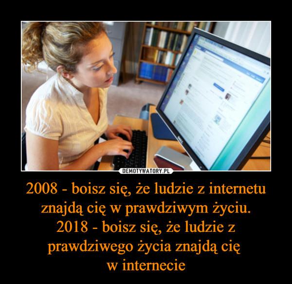 2008 - boisz się, że ludzie z internetu znajdą cię w prawdziwym życiu.2018 - boisz się, że ludzie z prawdziwego życia znajdą cię w internecie –