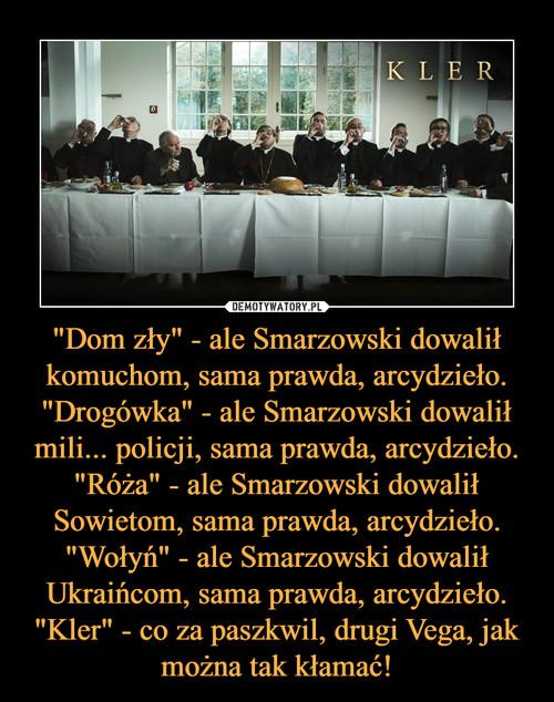 """""""Dom zły"""" - ale Smarzowski dowalił komuchom, sama prawda, arcydzieło. """"Drogówka"""" - ale Smarzowski dowalił mili... policji, sama prawda, arcydzieło. """"Róża"""" - ale Smarzowski dowalił Sowietom, sama prawda, arcydzieło. """"Wołyń"""" - ale Smarzowski dowalił Ukraińcom, sama prawda, arcydzieło. """"Kler"""" - co za paszkwil, drugi Vega, jak można tak kłamać!"""