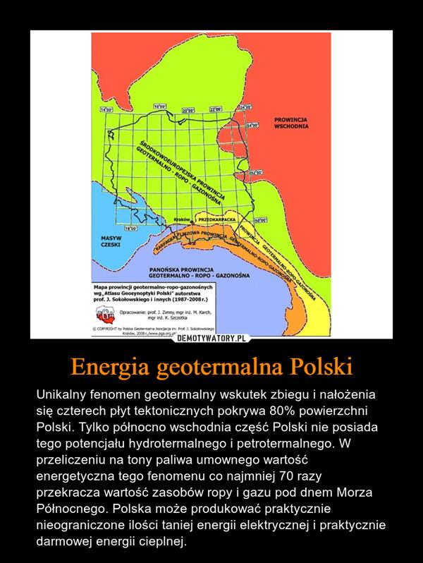 Energia geotermalna Polski – Unikalny fenomen geotermalny wskutek zbiegu i nałożenia się czterech płyt tektonicznych pokrywa 80% powierzchni Polski. Tylko północno wschodnia część Polski nie posiada tego potencjału hydrotermalnego i petrotermalnego. W przeliczeniu na tony paliwa umownego wartość energetyczna tego fenomenu co najmniej 70 razy przekracza wartość zasobów ropy i gazu pod dnem Morza Północnego. Polska może produkować praktycznie nieograniczone ilości taniej energii elektrycznej i praktycznie darmowej energii cieplnej.