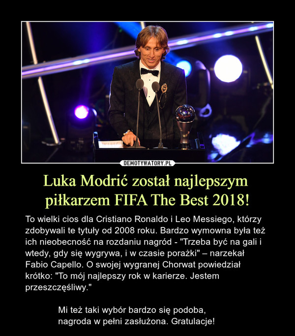 """Luka Modrić został najlepszym piłkarzem FIFA The Best 2018! – To wielki cios dla Cristiano Ronaldo i Leo Messiego, którzy zdobywali te tytuły od 2008 roku. Bardzo wymowna była też ich nieobecność na rozdaniu nagród - """"Trzeba być na gali i wtedy, gdy się wygrywa, i w czasie porażki"""" – narzekał Fabio Capello. O swojej wygranej Chorwat powiedział krótko: """"To mój najlepszy rok w karierze. Jestem przeszczęśliwy.""""             Mi też taki wybór bardzo się podoba,              nagroda w pełni zasłużona. Gratulacje!"""
