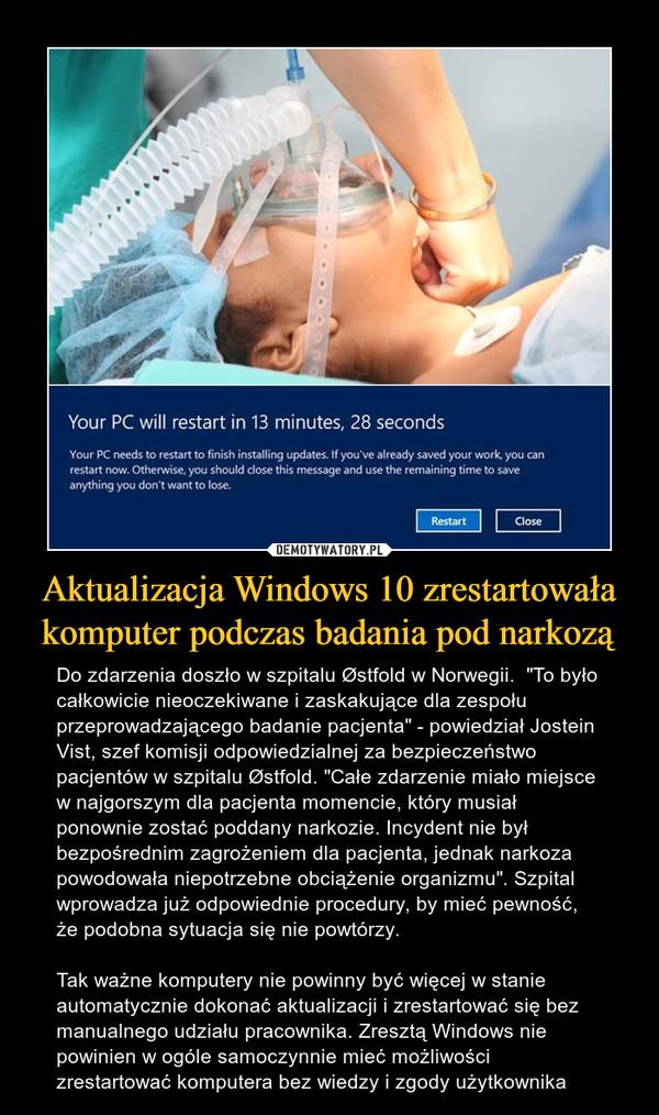 """Aktualizacja Windows 10 zrestartowała komputer podczas badania pod narkozą – Do zdarzenia doszło w szpitalu Østfold w Norwegii.  """"To było całkowicie nieoczekiwane i zaskakujące dla zespołu przeprowadzającego badanie pacjenta"""" - powiedział Jostein Vist, szef komisji odpowiedzialnej za bezpieczeństwo pacjentów w szpitalu Østfold. """"Całe zdarzenie miało miejsce w najgorszym dla pacjenta momencie, który musiał ponownie zostać poddany narkozie. Incydent nie był bezpośrednim zagrożeniem dla pacjenta, jednak narkoza powodowała niepotrzebne obciążenie organizmu"""". Szpital wprowadza już odpowiednie procedury, by mieć pewność, że podobna sytuacja się nie powtórzy. Tak ważne komputery nie powinny być więcej w stanie automatycznie dokonać aktualizacji i zrestartować się bez manualnego udziału pracownika. Zresztą Windows nie powinien w ogóle samoczynnie mieć możliwości zrestartować komputera bez wiedzy i zgody użytkownika"""
