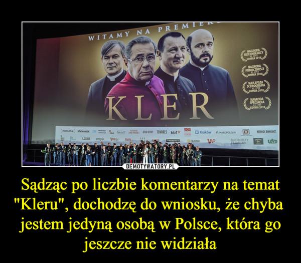 """Sądząc po liczbie komentarzy na temat """"Kleru"""", dochodzę do wniosku, że chyba  jestem jedyną osobą w Polsce, która go jeszcze nie widziała –"""