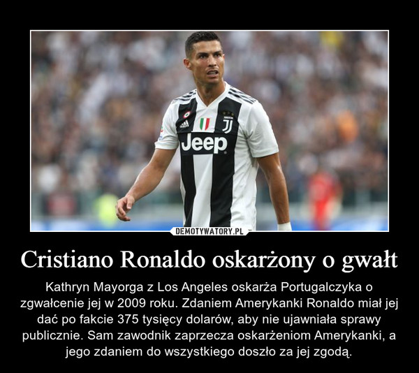 Cristiano Ronaldo oskarżony o gwałt – Kathryn Mayorga z Los Angeles oskarża Portugalczyka o zgwałcenie jej w 2009 roku. Zdaniem Amerykanki Ronaldo miał jej dać po fakcie 375 tysięcy dolarów, aby nie ujawniała sprawy publicznie. Sam zawodnik zaprzecza oskarżeniom Amerykanki, a jego zdaniem do wszystkiego doszło za jej zgodą.