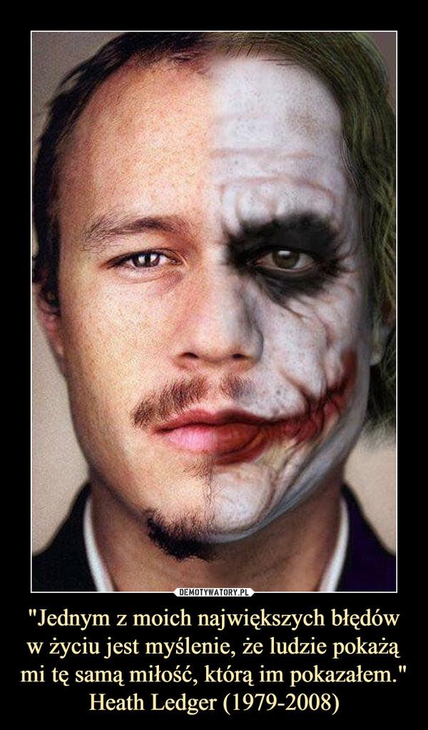 """""""Jednym z moich największych błędów w życiu jest myślenie, że ludzie pokażą mi tę samą miłość, którą im pokazałem.""""Heath Ledger (1979-2008) –"""