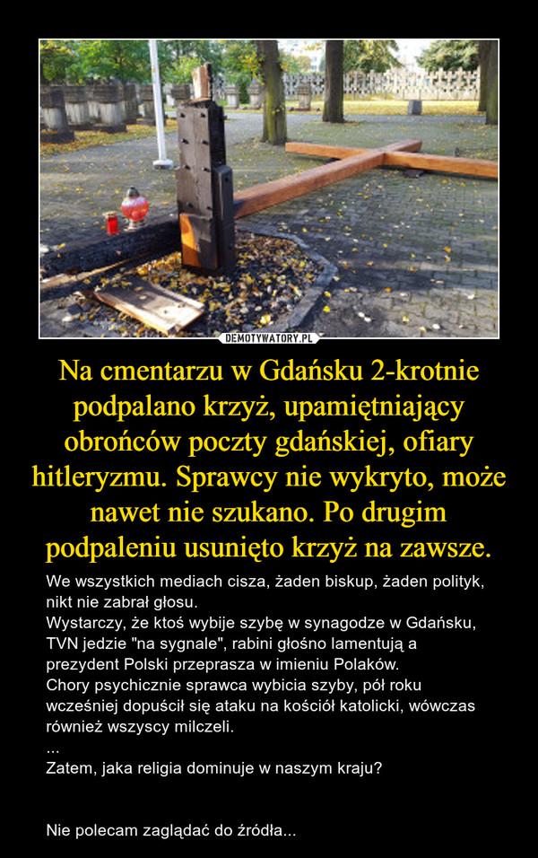 """Na cmentarzu w Gdańsku 2-krotnie podpalano krzyż, upamiętniający obrońców poczty gdańskiej, ofiary hitleryzmu. Sprawcy nie wykryto, może nawet nie szukano. Po drugim podpaleniu usunięto krzyż na zawsze. – We wszystkich mediach cisza, żaden biskup, żaden polityk, nikt nie zabrał głosu.Wystarczy, że ktoś wybije szybę w synagodze w Gdańsku, TVN jedzie """"na sygnale"""", rabini głośno lamentują a prezydent Polski przeprasza w imieniu Polaków.Chory psychicznie sprawca wybicia szyby, pół roku wcześniej dopuścił się ataku na kościół katolicki, wówczas również wszyscy milczeli....Zatem, jaka religia dominuje w naszym kraju?Nie polecam zaglądać do źródła..."""