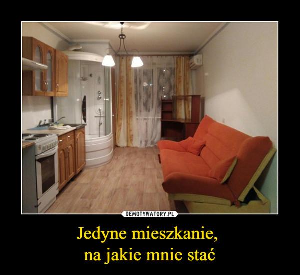 Jedyne mieszkanie, na jakie mnie stać –