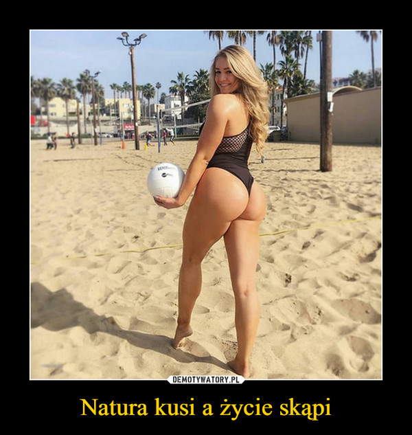 Natura kusi a życie skąpi –