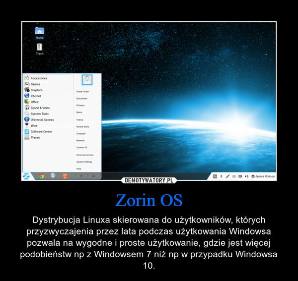 Zorin OS – Dystrybucja Linuxa skierowana do użytkowników, których przyzwyczajenia przez lata podczas użytkowania Windowsa pozwala na wygodne i proste użytkowanie, gdzie jest więcej podobieństw np z Windowsem 7 niż np w przypadku Windowsa 10.