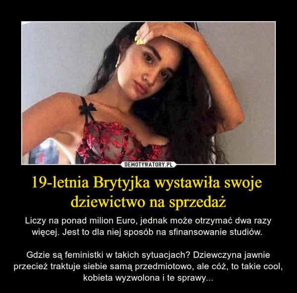 19-letnia Brytyjka wystawiła swoje dziewictwo na sprzedaż – Liczy na ponad milion Euro, jednak może otrzymać dwa razy więcej. Jest to dla niej sposób na sfinansowanie studiów. Gdzie są feministki w takich sytuacjach? Dziewczyna jawnie przecież traktuje siebie samą przedmiotowo, ale cóż, to takie cool, kobieta wyzwolona i te sprawy...