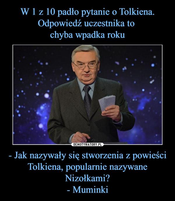 - Jak nazywały się stworzenia z powieści Tolkiena, popularnie nazywane Nizołkami?- Muminki –