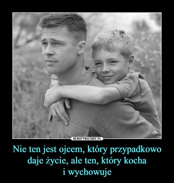 Nie ten jest ojcem, który przypadkowo daje życie, ale ten, który kochai wychowuje –