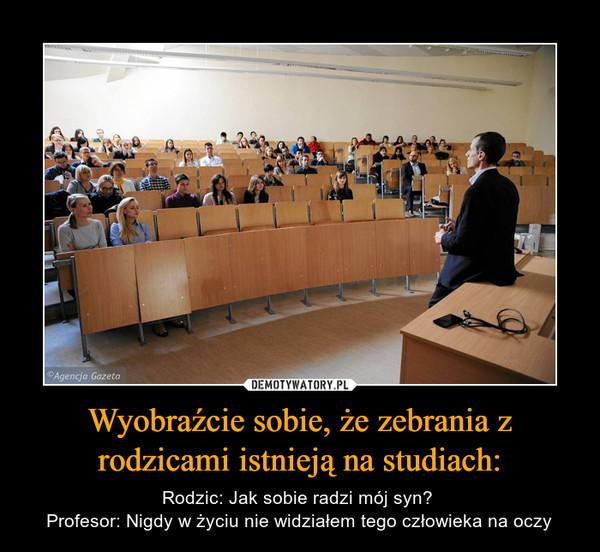 Wyobraźcie sobie, że zebrania z rodzicami istnieją na studiach: – Rodzic: Jak sobie radzi mój syn? Profesor: Nigdy w życiu nie widziałem tego człowieka na oczy