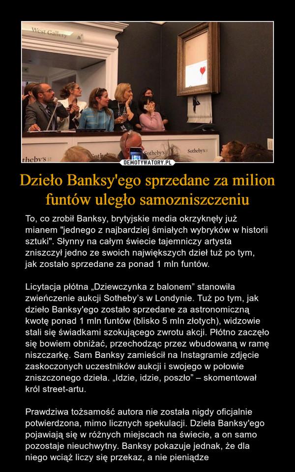 """Dzieło Banksy'ego sprzedane za milion funtów uległo samozniszczeniu – To, co zrobił Banksy, brytyjskie media okrzyknęły już mianem """"jednego z najbardziej śmiałych wybryków w historii sztuki"""". Słynny na całym świecie tajemniczy artysta zniszczył jedno ze swoich największych dzieł tuż po tym, jak zostało sprzedane za ponad 1 mln funtów.Licytacja płótna """"Dziewczynka z balonem"""" stanowiła zwieńczenie aukcji Sotheby's w Londynie. Tuż po tym, jak dzieło Banksy'ego zostało sprzedane za astronomiczną kwotę ponad 1 mln funtów (blisko 5 mln złotych), widzowie stali się świadkami szokującego zwrotu akcji. Płótno zaczęło się bowiem obniżać, przechodząc przez wbudowaną w ramę niszczarkę. Sam Banksy zamieścił na Instagramie zdjęcie zaskoczonych uczestników aukcji i swojego w połowie zniszczonego dzieła. """"Idzie, idzie, poszło"""" – skomentował król street-artu.Prawdziwa tożsamość autora nie została nigdy oficjalnie potwierdzona, mimo licznych spekulacji. Dzieła Banksy'ego pojawiają się w różnych miejscach na świecie, a on samo pozostaje nieuchwytny. Banksy pokazuje jednak, że dla niego wciąż liczy się przekaz, a nie pieniądze"""
