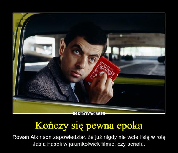 Kończy się pewna epoka – Rowan Atkinson zapowiedział, że już nigdy nie wcieli się w rolę Jasia Fasoli w jakimkolwiek filmie, czy serialu.