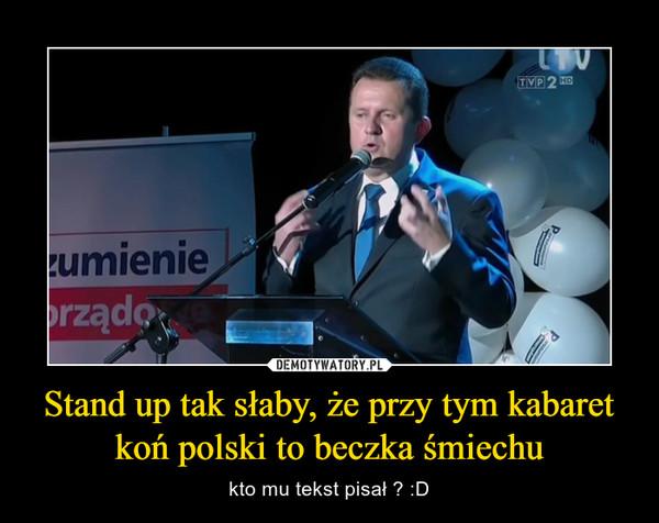 Stand up tak słaby, że przy tym kabaret koń polski to beczka śmiechu – kto mu tekst pisał ? :D