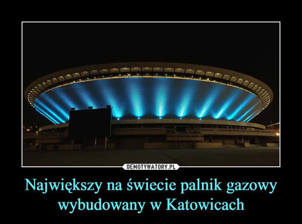 Największy na świecie palnik gazowy wybudowany w Katowicach –
