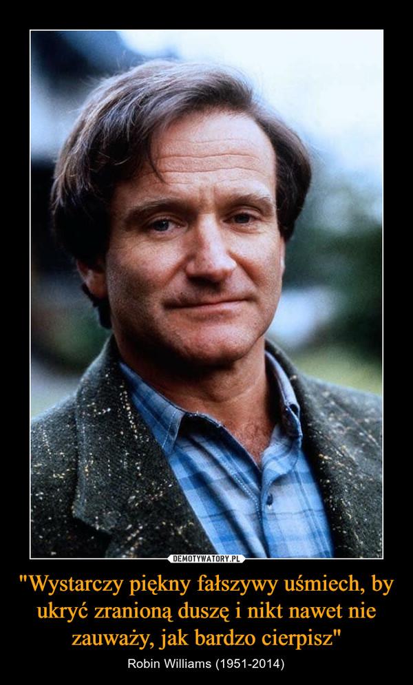 """""""Wystarczy piękny fałszywy uśmiech, by ukryć zranioną duszę i nikt nawet nie zauważy, jak bardzo cierpisz"""" – Robin Williams (1951-2014)"""