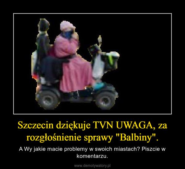 """Szczecin dziękuje TVN UWAGA, za rozgłośnienie sprawy """"Balbiny"""". – A Wy jakie macie problemy w swoich miastach? Piszcie w komentarzu."""