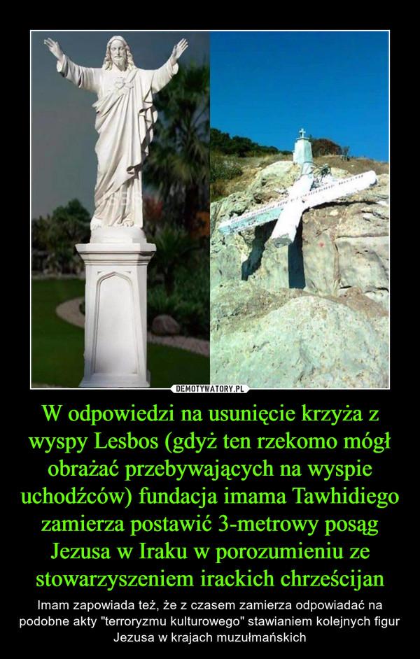 """W odpowiedzi na usunięcie krzyża z wyspy Lesbos (gdyż ten rzekomo mógł obrażać przebywających na wyspie uchodźców) fundacja imama Tawhidiego zamierza postawić 3-metrowy posąg Jezusa w Iraku w porozumieniu ze stowarzyszeniem irackich chrześcijan – Imam zapowiada też, że z czasem zamierza odpowiadać na podobne akty """"terroryzmu kulturowego"""" stawianiem kolejnych figur Jezusa w krajach muzułmańskich"""