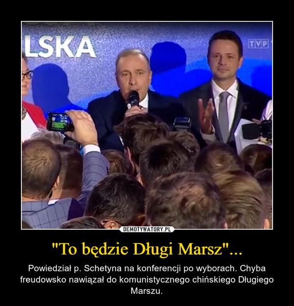 """""""To będzie Długi Marsz""""... – Powiedział p. Schetyna na konferencji po wyborach. Chyba freudowsko nawiązał do komunistycznego chińskiego Długiego Marszu."""
