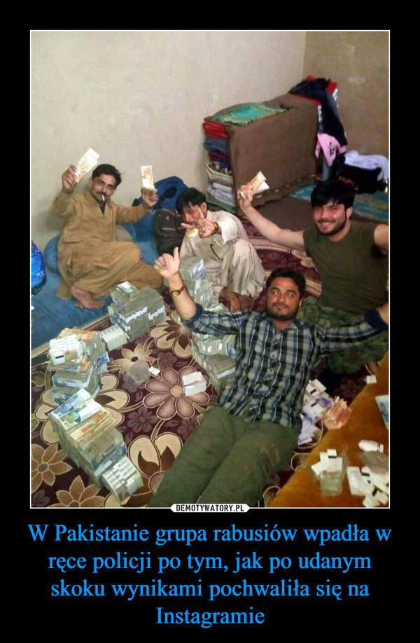 W Pakistanie grupa rabusiów wpadła w ręce policji po tym, jak po udanym skoku wynikami pochwaliła się na Instagramie –