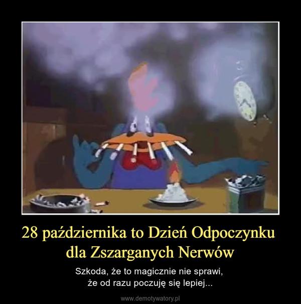 28 października to Dzień Odpoczynku dla Zszarganych Nerwów – Szkoda, że to magicznie nie sprawi, że od razu poczuję się lepiej...