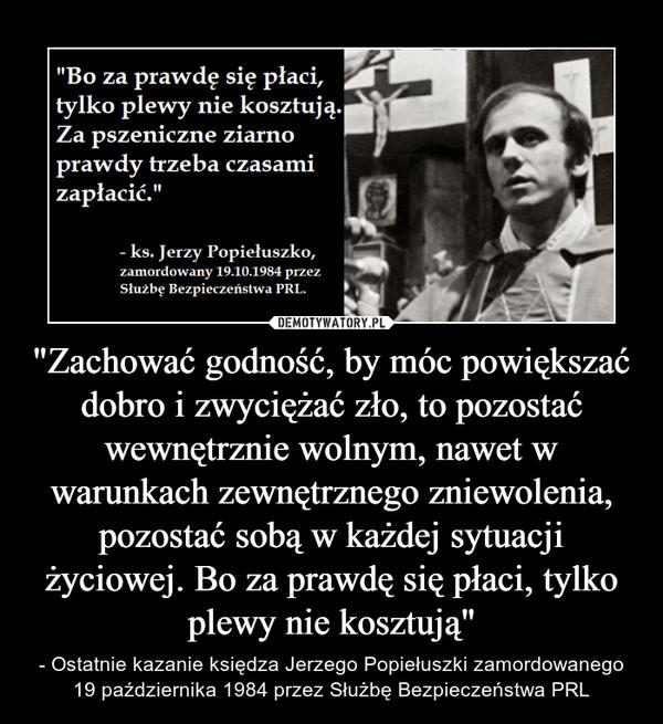 """""""Zachować godność, by móc powiększać dobro i zwyciężać zło, to pozostać wewnętrznie wolnym, nawet w warunkach zewnętrznego zniewolenia, pozostać sobą w każdej sytuacji życiowej. Bo za prawdę się płaci, tylko plewy nie kosztują"""" – - Ostatnie kazanie księdza Jerzego Popiełuszki zamordowanego 19 października 1984 przez Służbę Bezpieczeństwa PRL """"Bo za prawdę się płaci, tylko plewy nie kosztują. Za pszeniczne ziarno prawdy trzeba czasami zapłacić."""" - ks. Jerzy Popiełuszko, zamordowany 19.10.1984 przez Służbę Bezpieczeństwa PRL."""