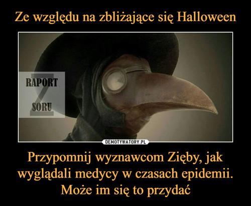 Ze względu na zbliżające się Halloween Przypomnij wyznawcom Zięby, jak wyglądali medycy w czasach epidemii. Może im się to przydać