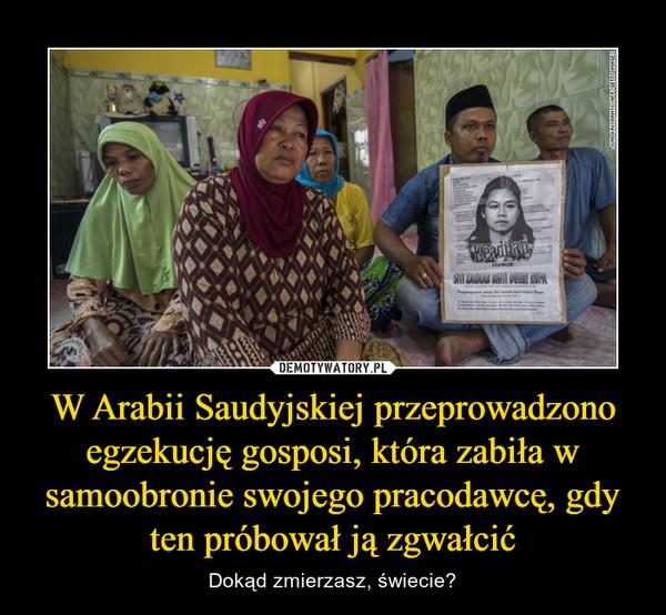 W Arabii Saudyjskiej przeprowadzono egzekucję gosposi, która zabiła w samoobronie swojego pracodawcę, gdy ten próbował ją zgwałcić – Dokąd zmierzasz, świecie?