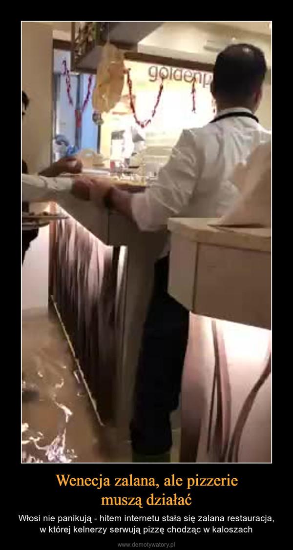 Wenecja zalana, ale pizzeriemuszą działać – Włosi nie panikują - hitem internetu stała się zalana restauracja,w której kelnerzy serwują pizzę chodząc w kaloszach