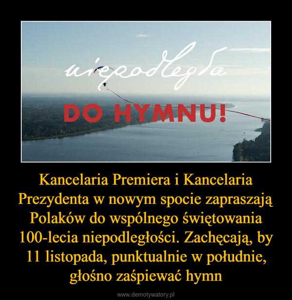 Kancelaria Premiera i Kancelaria Prezydenta w nowym spocie zapraszają Polaków do wspólnego świętowania 100-lecia niepodległości. Zachęcają, by 11 listopada, punktualnie w południe, głośno zaśpiewać hymn –