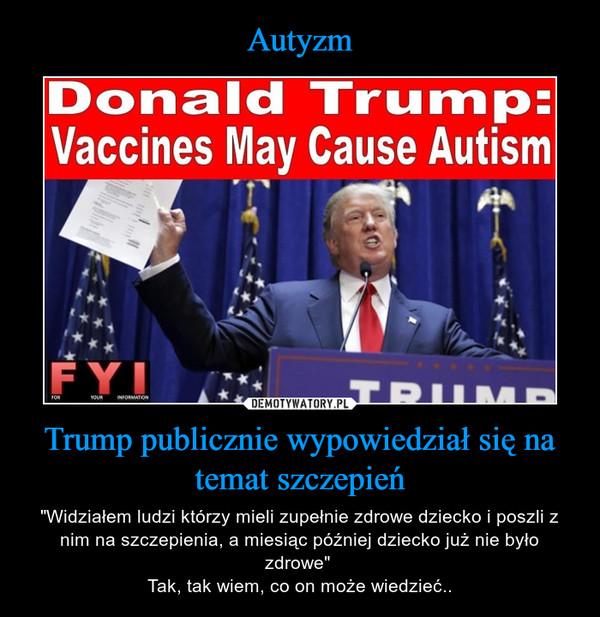 """Trump publicznie wypowiedział się na temat szczepień – """"Widziałem ludzi którzy mieli zupełnie zdrowe dziecko i poszli z nim na szczepienia, a miesiąc później dziecko już nie było zdrowe"""" Tak, tak wiem, co on może wiedzieć.."""