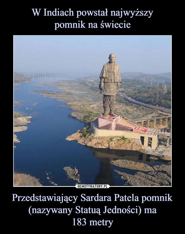 Przedstawiający Sardara Patela pomnik (nazywany Statuą Jedności) ma183 metry –