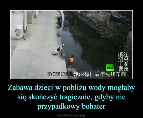 Zabawa dzieci w pobliżu wody mogłaby się skończyć tragicznie, gdyby nie przypadkowy bohater –