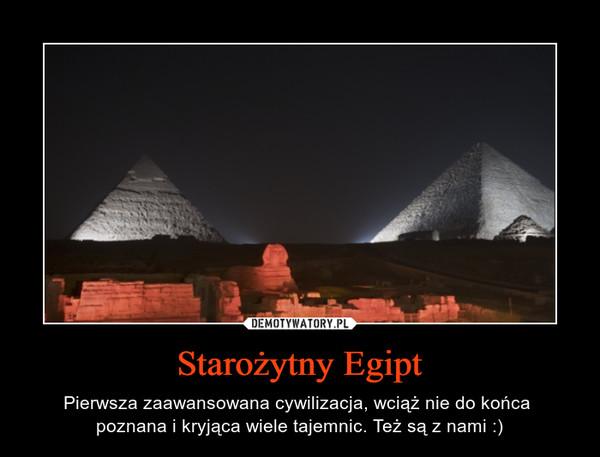 Starożytny Egipt – Pierwsza zaawansowana cywilizacja, wciąż nie do końca  poznana i kryjąca wiele tajemnic. Też są z nami :)